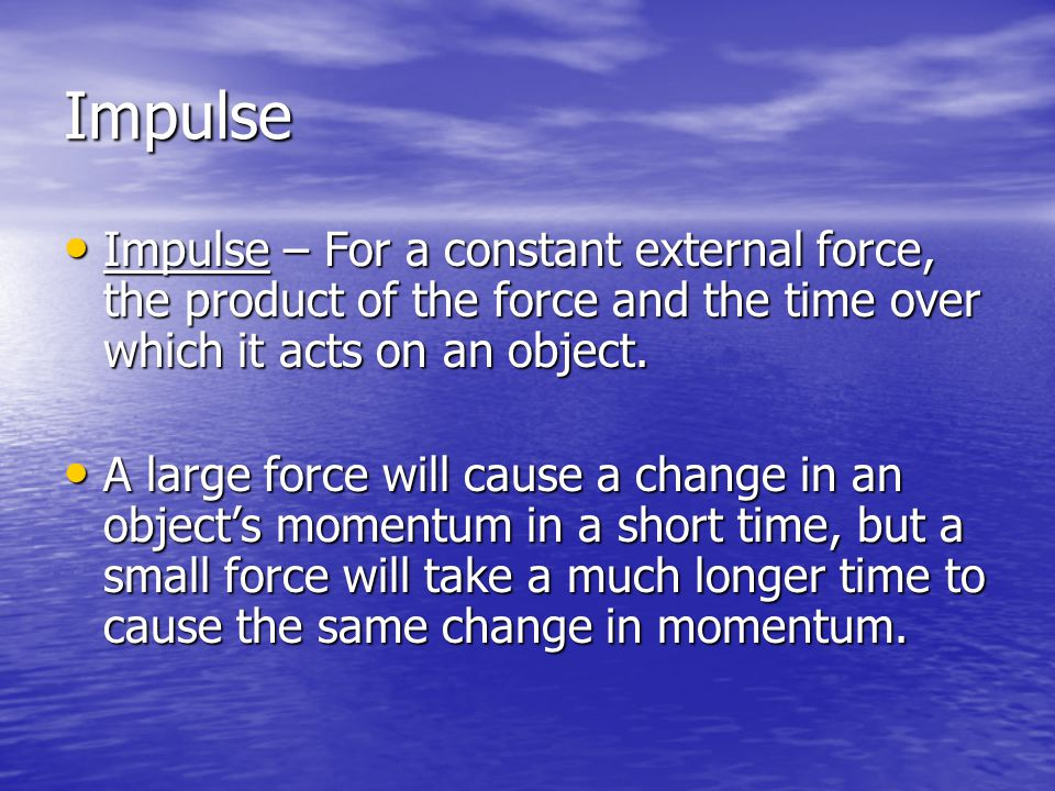 Impulse Impulse – For a constant external force, the product of the force and the time over which it acts on an object.