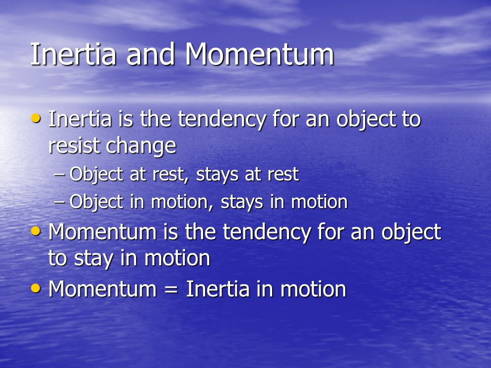 Inertia and Momentum Inertia is the tendency for an object to resist change. Object at rest, stays at rest.