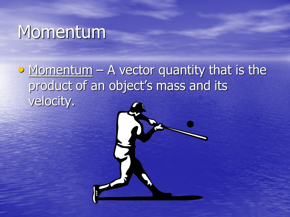 Momentum Momentum – A vector quantity that is the product of an object's mass and its velocity.