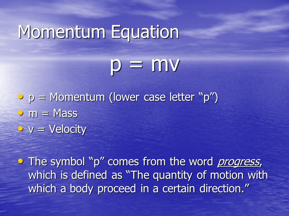 p = mv Momentum Equation p = Momentum (lower case letter p ) m = Mass
