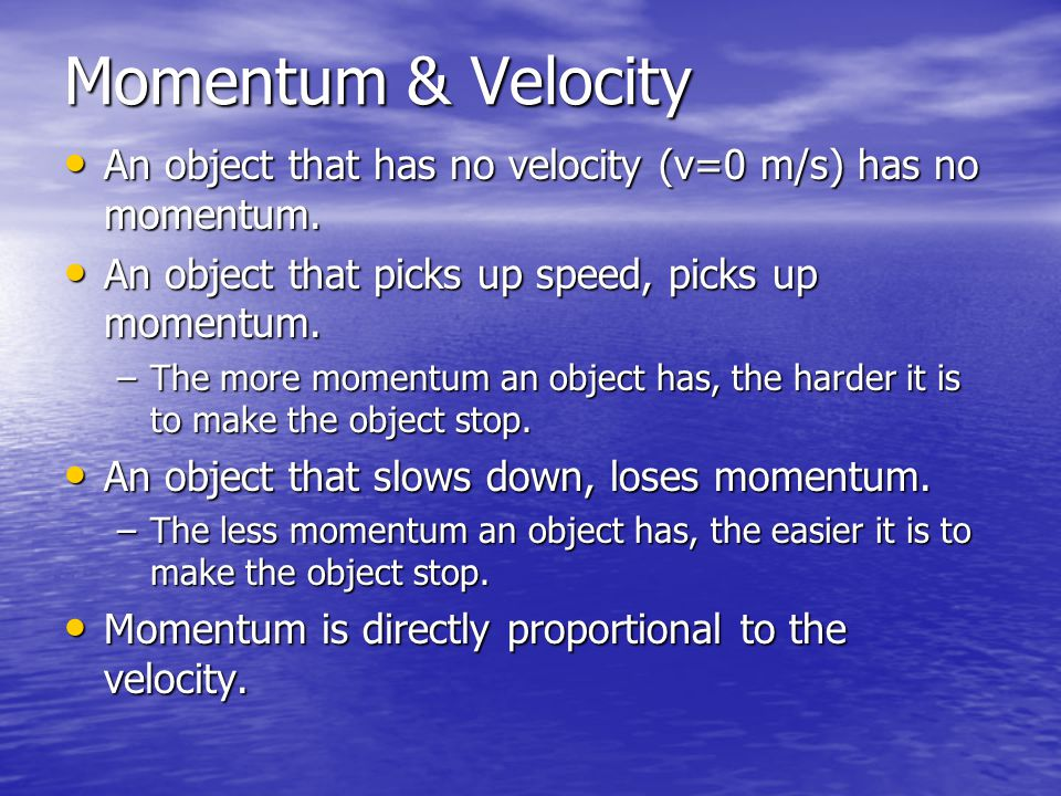 Momentum & Velocity An object that has no velocity (v=0 m/s) has no momentum. An object that picks up speed, picks up momentum.