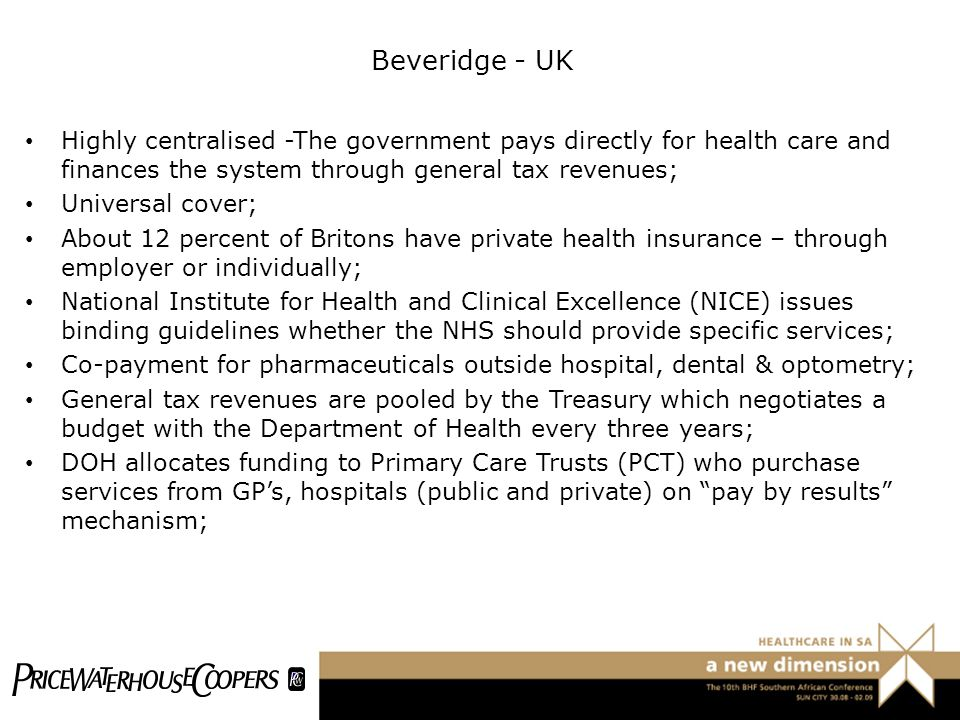 Beveridge - UK Highly centralised -The government pays directly for health care and finances the system through general tax revenues;
