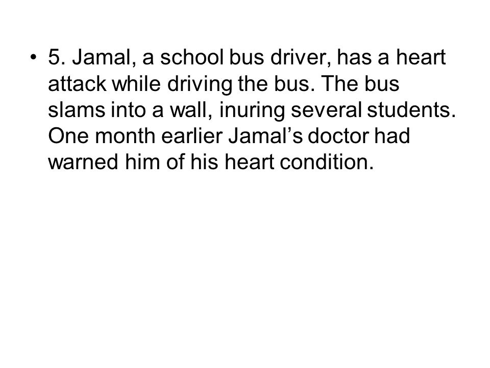 5. Jamal, a school bus driver, has a heart attack while driving the bus.