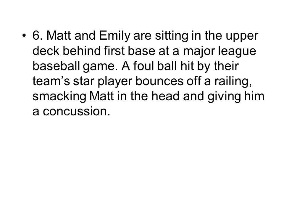 6. Matt and Emily are sitting in the upper deck behind first base at a major league baseball game.
