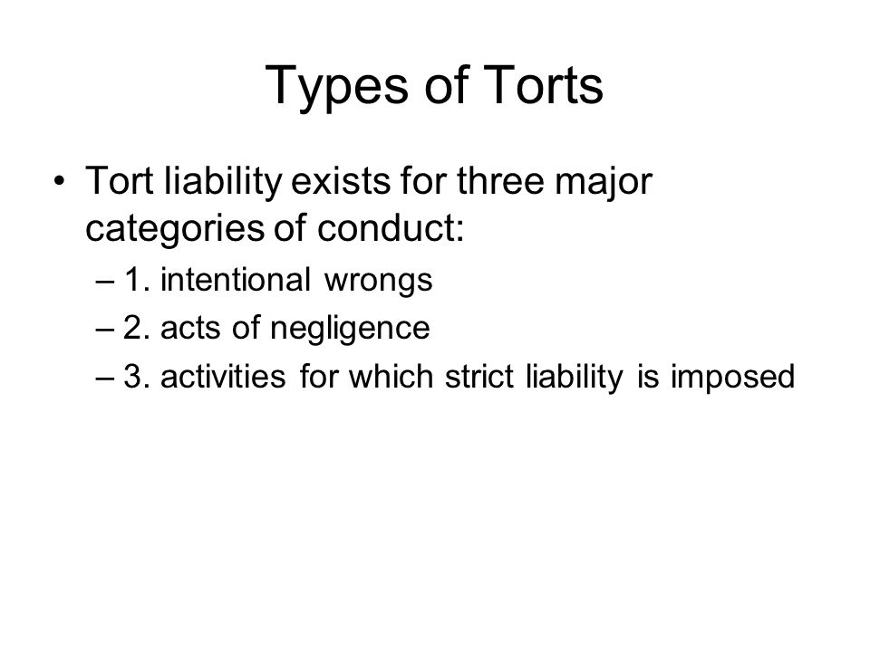 Types of Torts Tort liability exists for three major categories of conduct: 1. intentional wrongs.