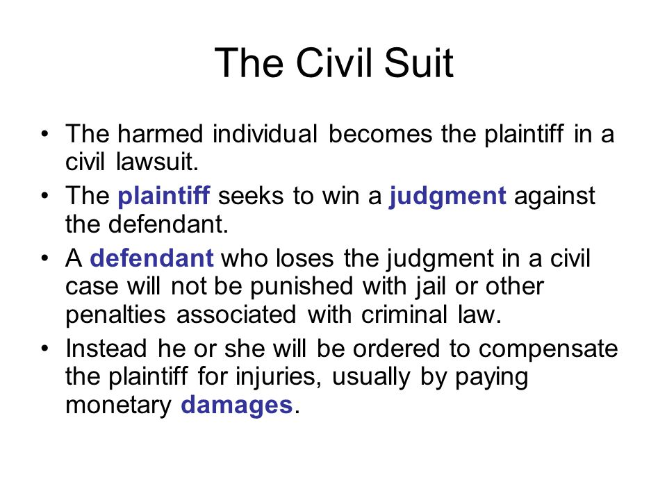 The Civil Suit The harmed individual becomes the plaintiff in a civil lawsuit. The plaintiff seeks to win a judgment against the defendant.