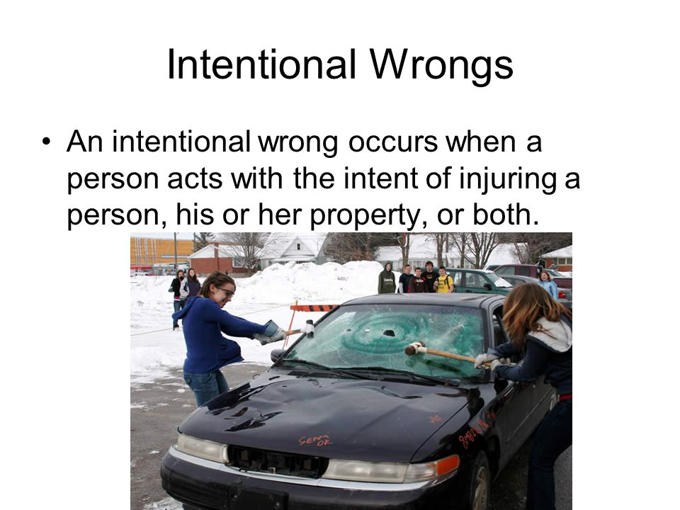 Intentional Wrongs An intentional wrong occurs when a person acts with the intent of injuring a person, his or her property, or both.