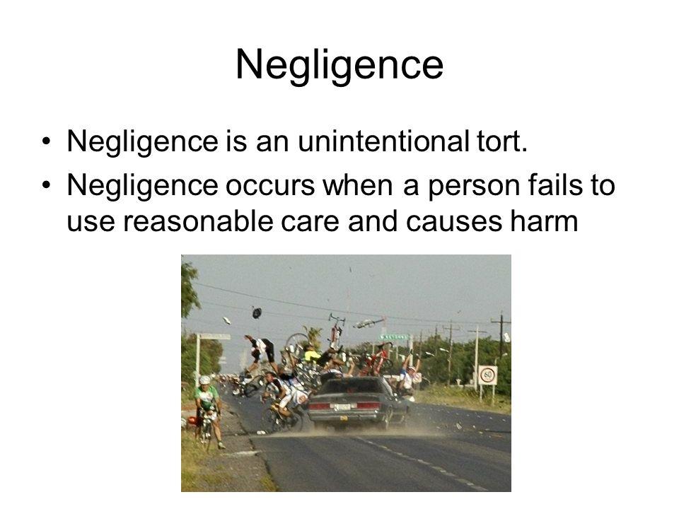 Negligence Negligence is an unintentional tort.