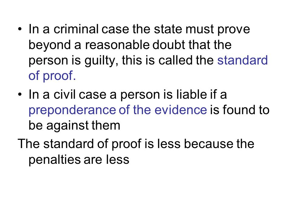In a criminal case the state must prove beyond a reasonable doubt that the person is guilty, this is called the standard of proof.
