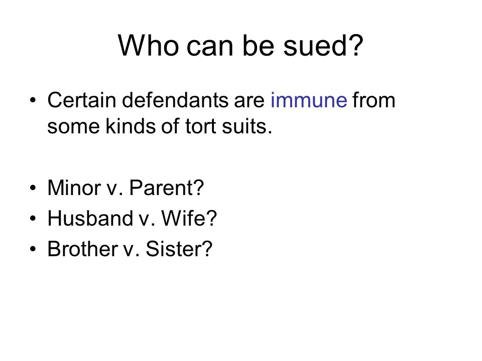 Who can be sued Certain defendants are immune from some kinds of tort suits. Minor v. Parent Husband v. Wife