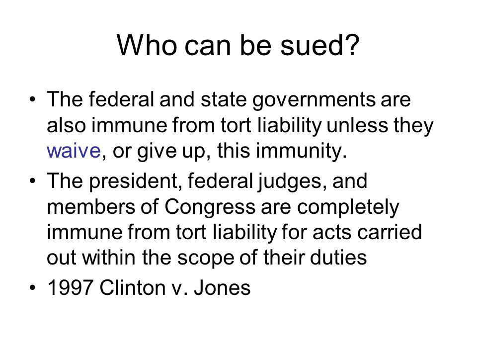 Who can be sued The federal and state governments are also immune from tort liability unless they waive, or give up, this immunity.
