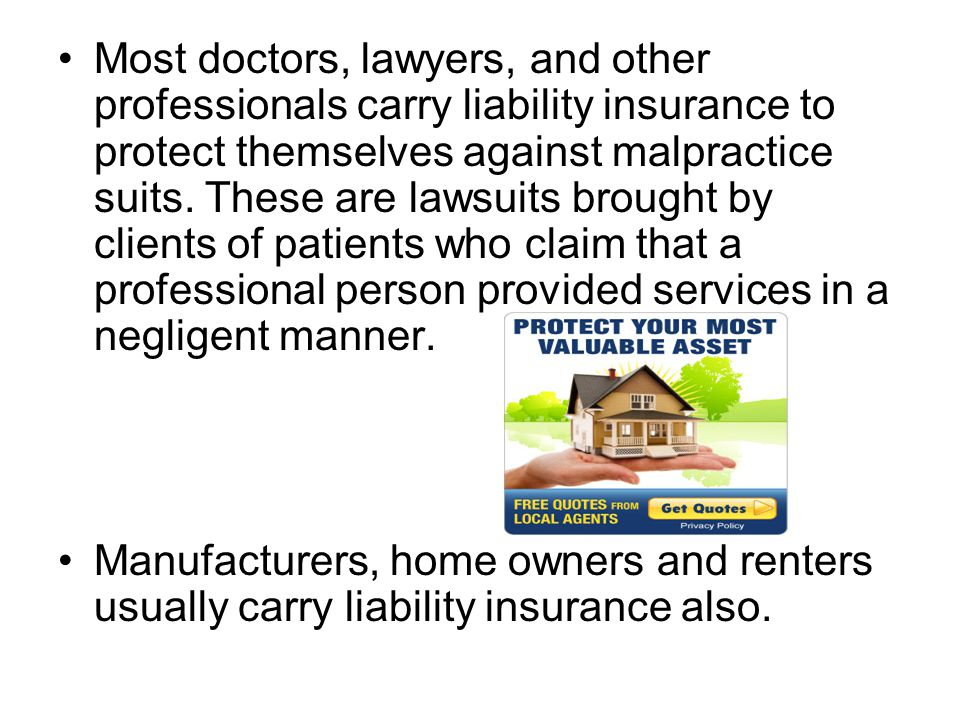 Most doctors, lawyers, and other professionals carry liability insurance to protect themselves against malpractice suits. These are lawsuits brought by clients of patients who claim that a professional person provided services in a negligent manner.