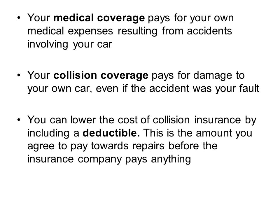 Your medical coverage pays for your own medical expenses resulting from accidents involving your car