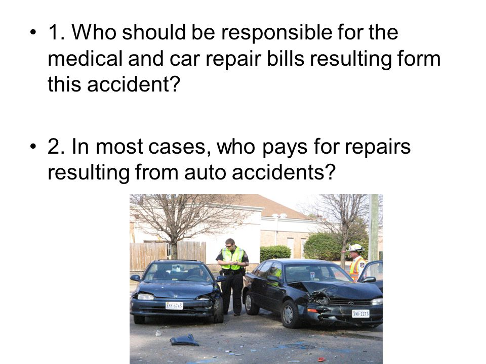1. Who should be responsible for the medical and car repair bills resulting form this accident