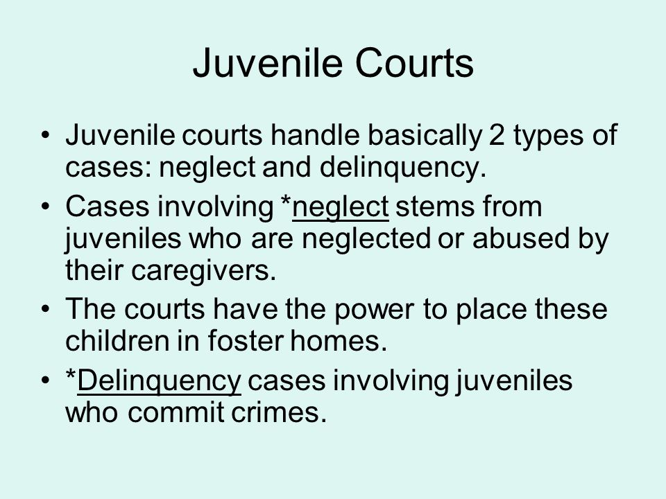 Juvenile Courts Juvenile courts handle basically 2 types of cases: neglect and delinquency.