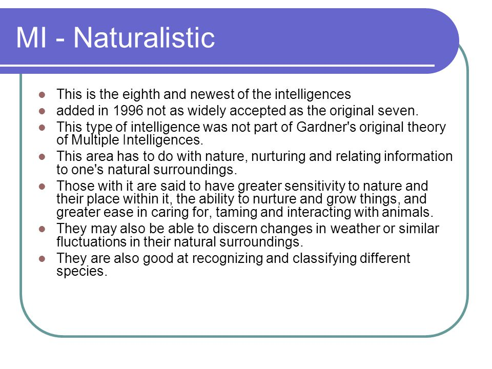 MI - Naturalistic This is the eighth and newest of the intelligences