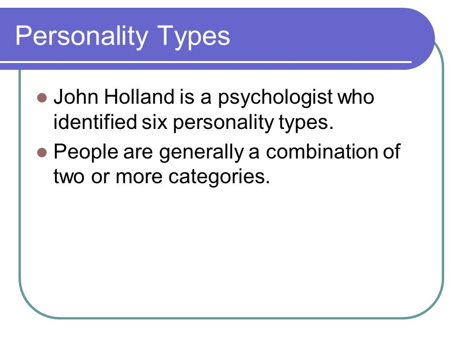Personality Types John Holland is a psychologist who identified six personality types.