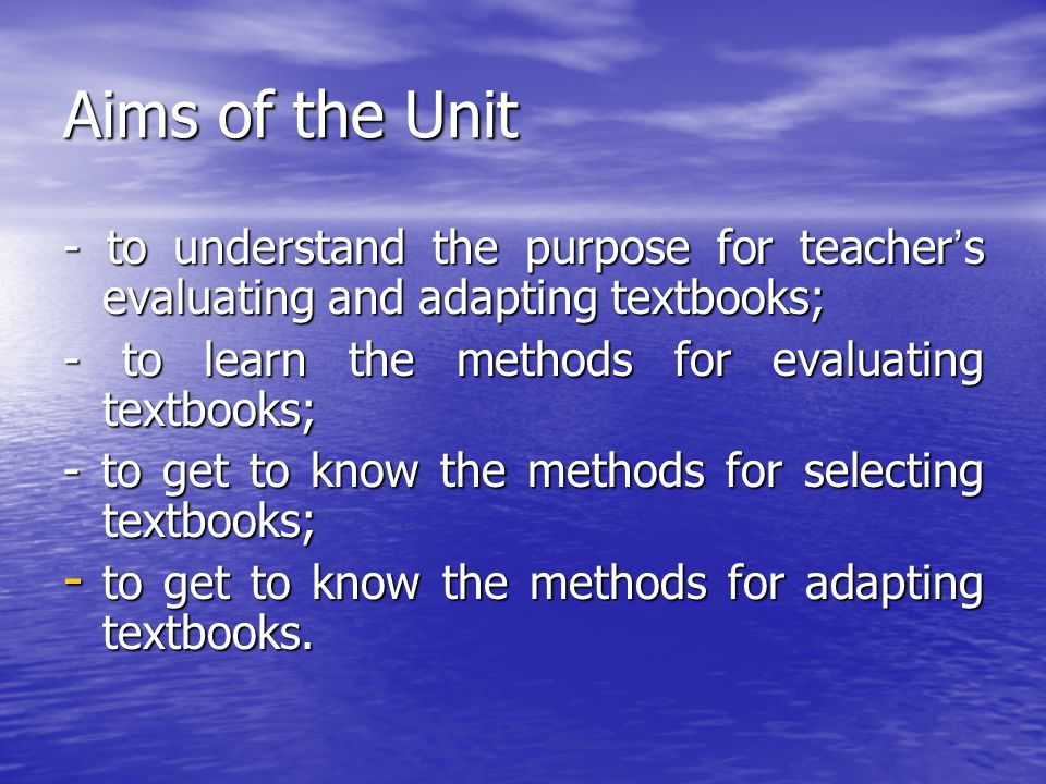 Aims of the Unit - to understand the purpose for teacher's evaluating and adapting textbooks; - to learn the methods for evaluating textbooks;