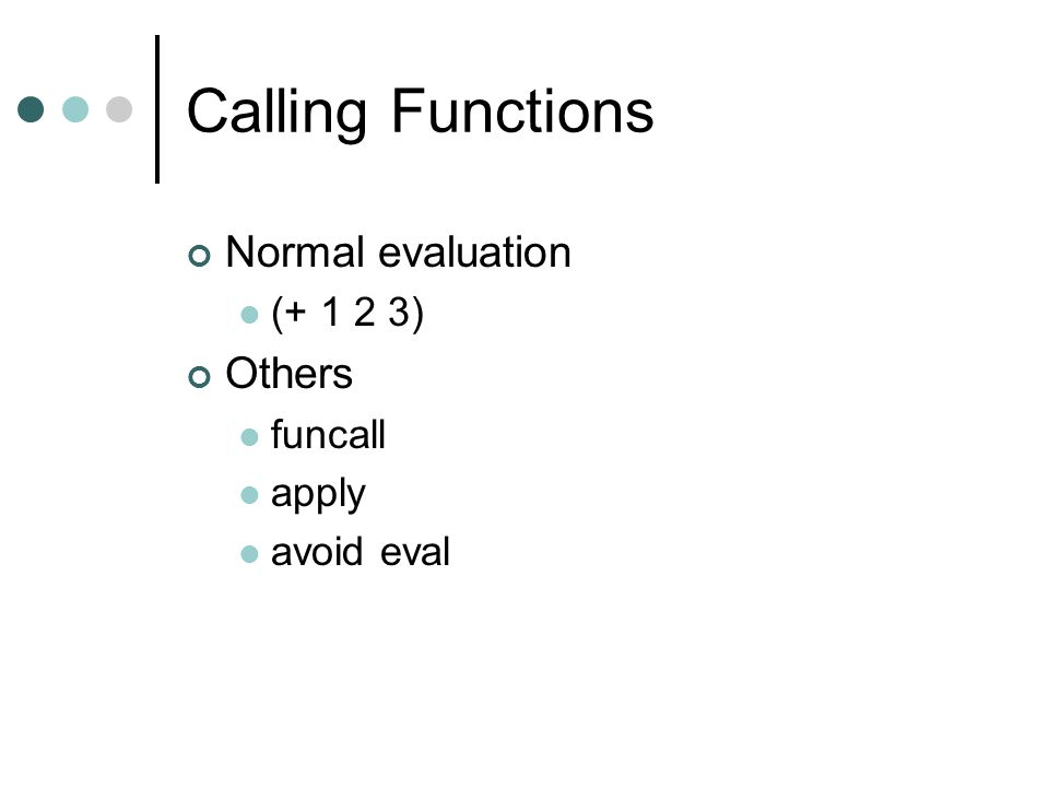 Calling Functions Normal evaluation Others (+ 1 2 3) funcall apply