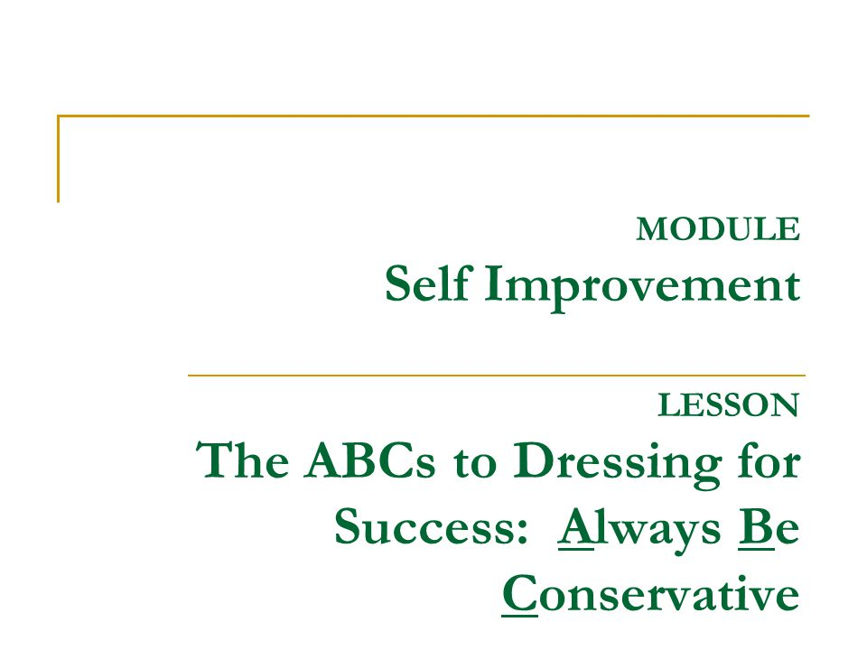 MODULE Self Improvement LESSON The ABCs to Dressing for Success: Always Be Conservative