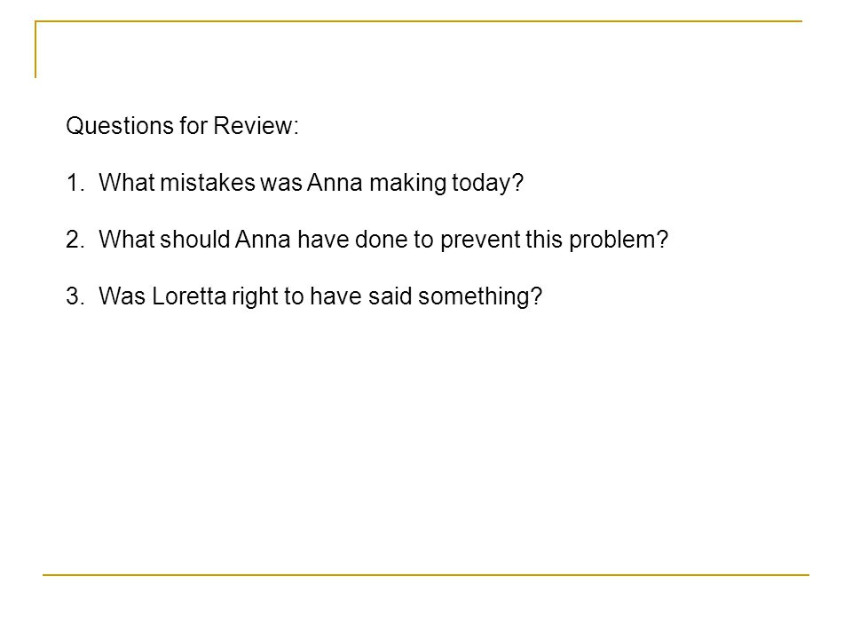 Questions for Review: 1. What mistakes was Anna making today 2. What should Anna have done to prevent this problem