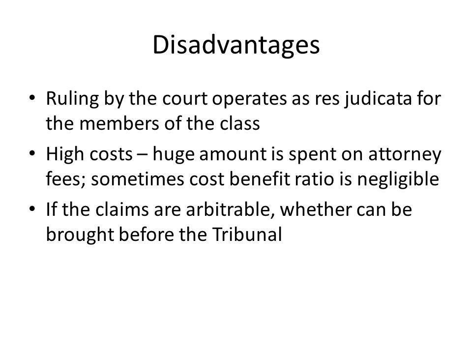 Disadvantages Ruling by the court operates as res judicata for the members of the class.