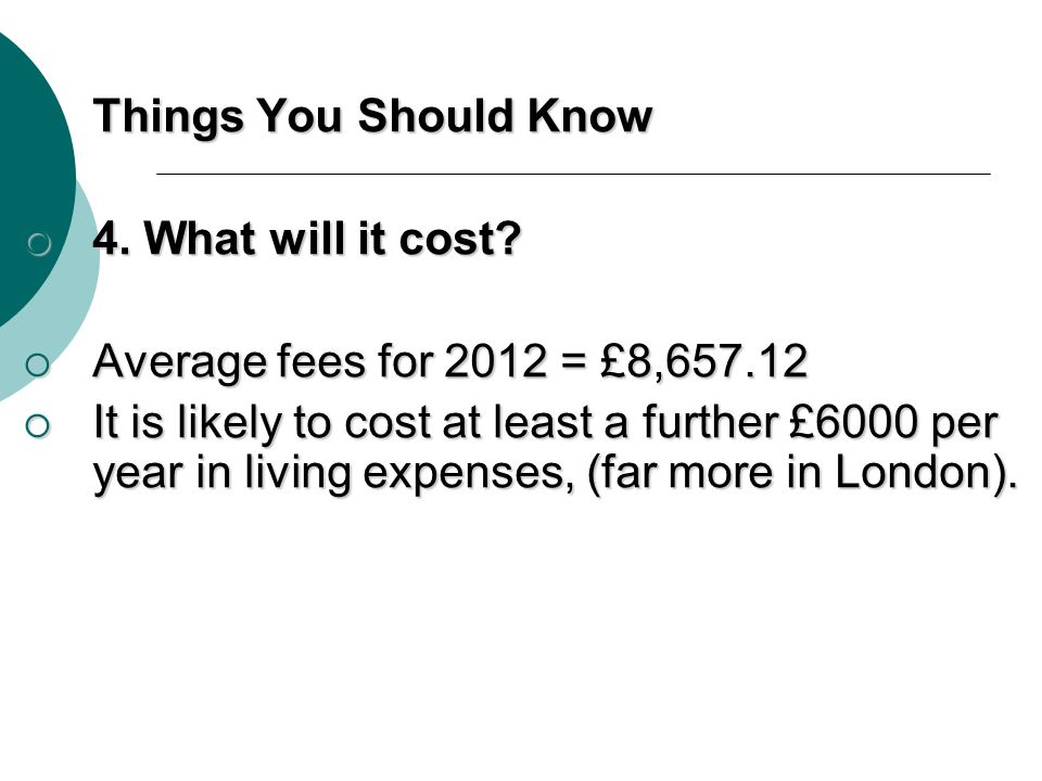 Things You Should Know 4. What will it cost Average fees for 2012 = £8,657.12.