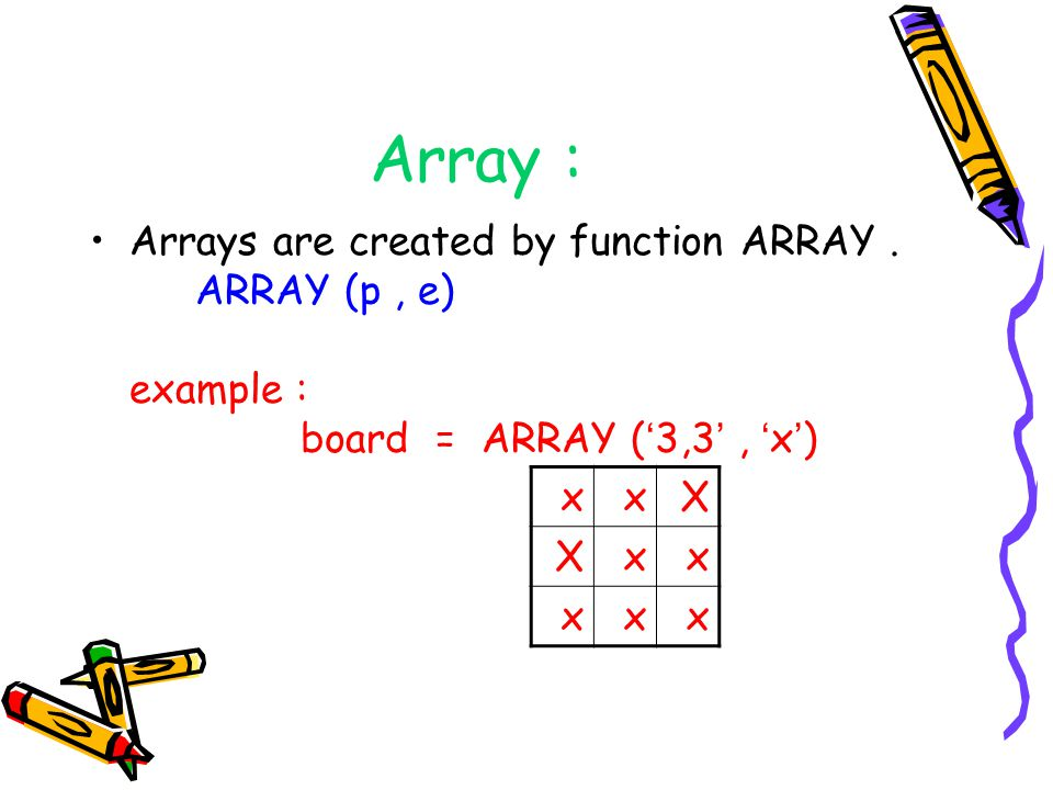 Array : Arrays are created by function ARRAY . ARRAY (p , e) example : board = ARRAY ('3,3' , 'x')