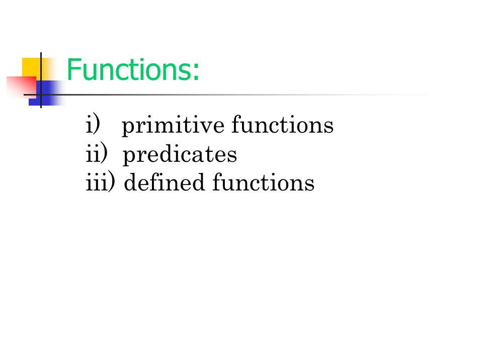 Functions: i) primitive functions ii) predicates iii) defined functions