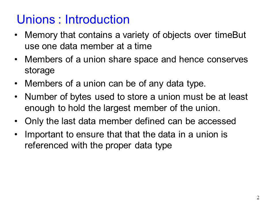 Unions : Introduction Memory that contains a variety of objects over timeBut use one data member at a time.