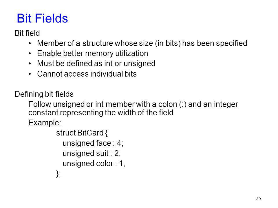 Bit Fields Bit field. Member of a structure whose size (in bits) has been specified. Enable better memory utilization.