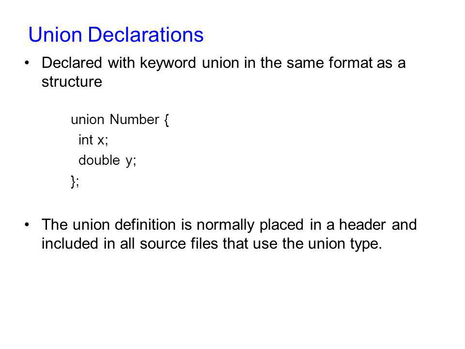 Union Declarations Declared with keyword union in the same format as a structure. union Number { int x;