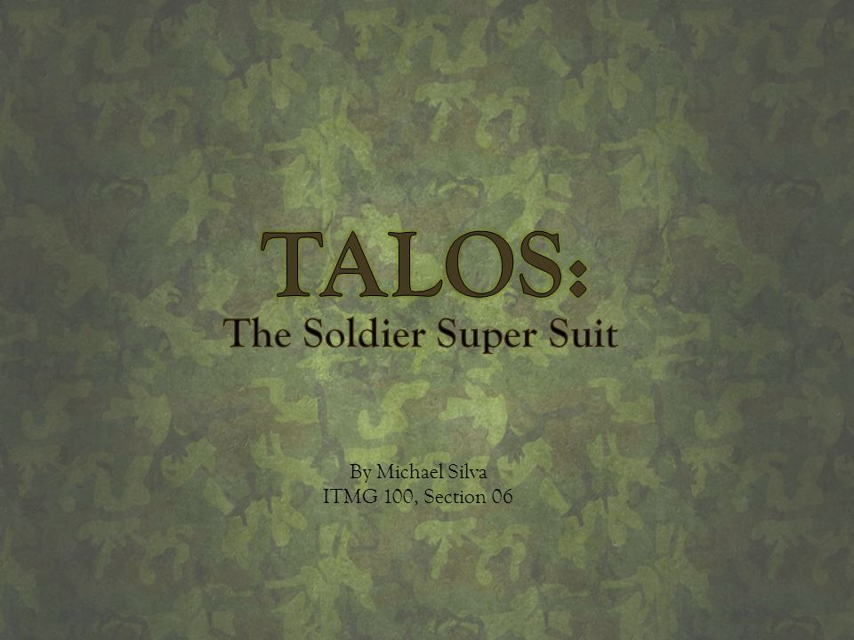 TALOS: The Soldier Super Suit By Michael Silva ITMG 100, Section 06