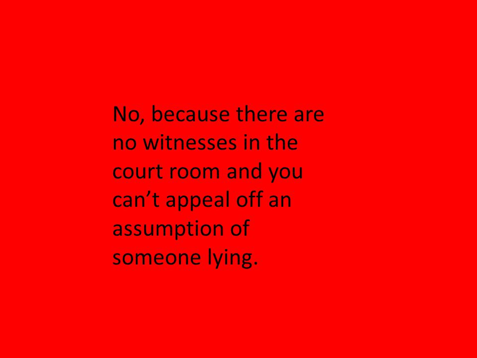 No, because there are no witnesses in the court room and you can't appeal off an assumption of someone lying.