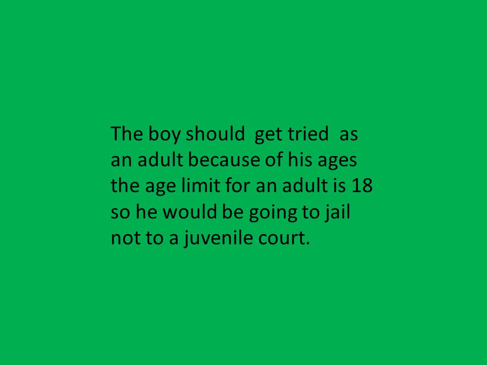 The boy should get tried as an adult because of his ages the age limit for an adult is 18 so he would be going to jail not to a juvenile court.