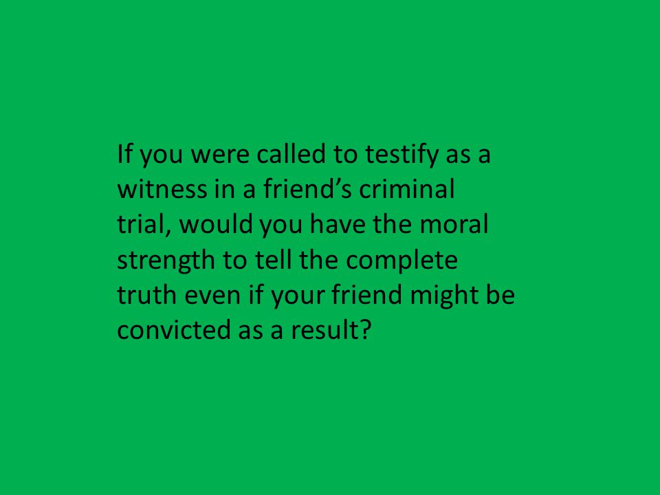 If you were called to testify as a witness in a friend's criminal trial, would you have the moral strength to tell the complete truth even if your friend might be convicted as a result