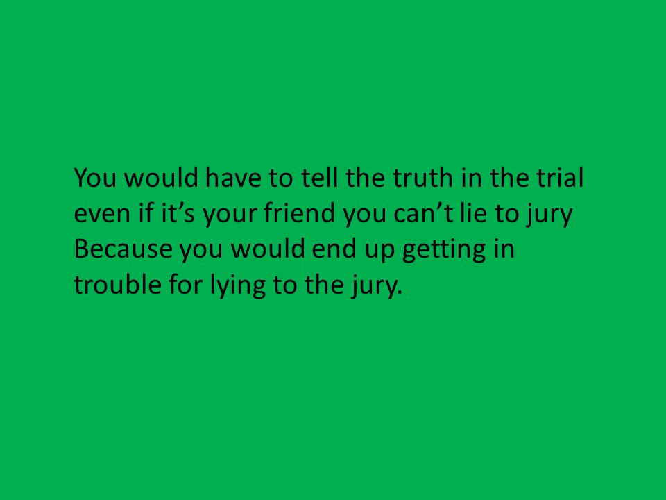 You would have to tell the truth in the trial even if it's your friend you can't lie to jury