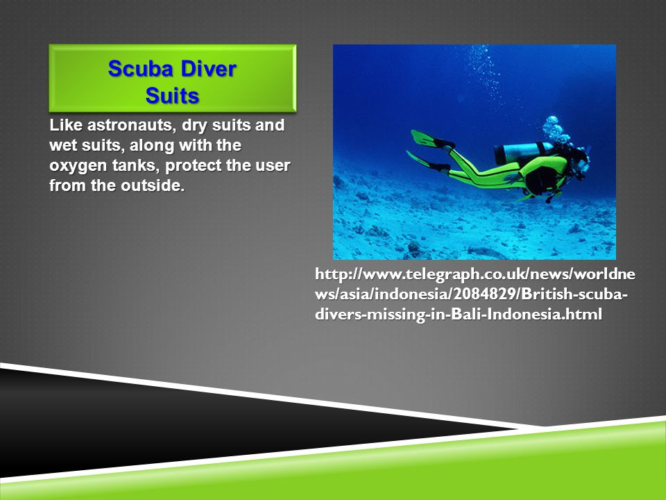 Scuba Diver Suits Like astronauts, dry suits and wet suits, along with the oxygen tanks, protect the user from the outside.