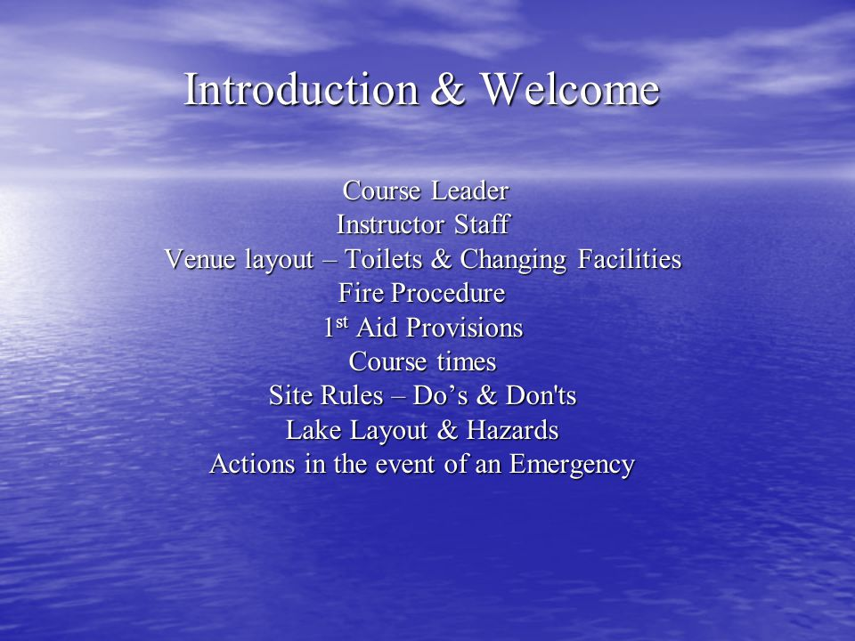 Introduction & Welcome Course Leader Instructor Staff Venue layout – Toilets & Changing Facilities Fire Procedure 1st Aid Provisions Course times Site Rules – Do's & Don ts Lake Layout & Hazards Actions in the event of an Emergency
