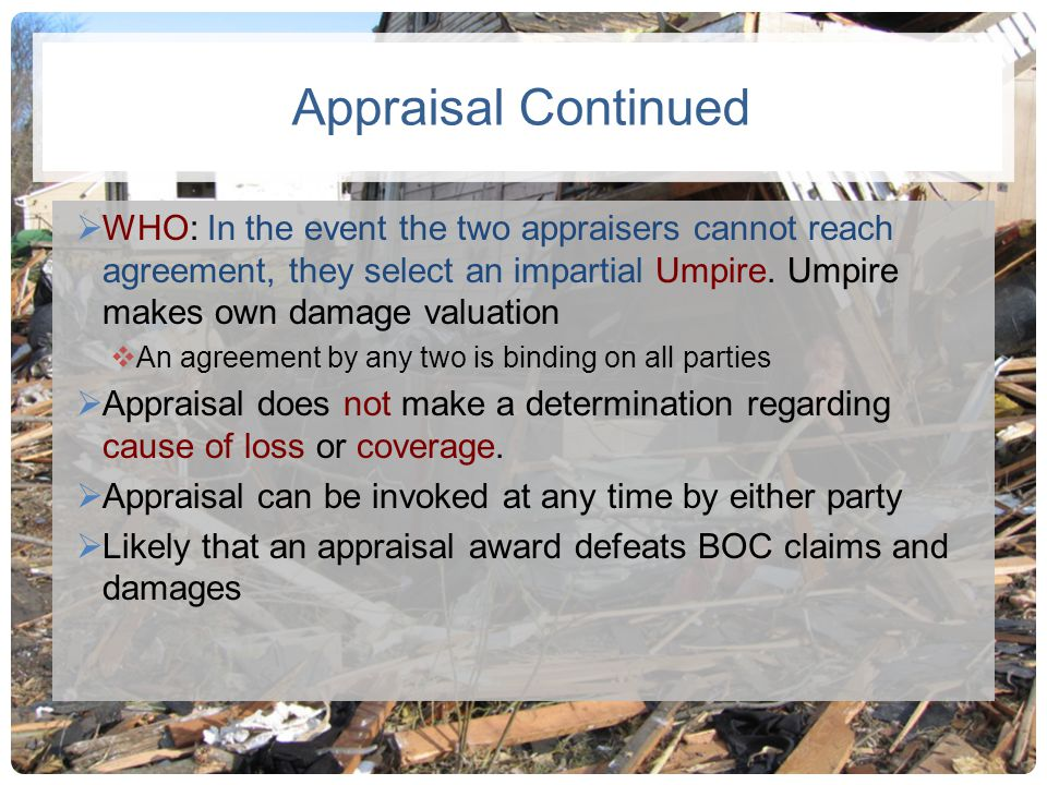 Appraisal Continued WHO: In the event the two appraisers cannot reach agreement, they select an impartial Umpire. Umpire makes own damage valuation.