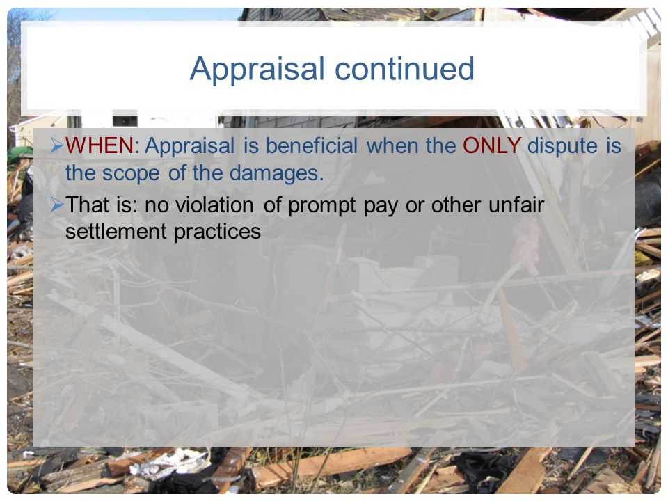 Appraisal continued WHEN: Appraisal is beneficial when the ONLY dispute is the scope of the damages.
