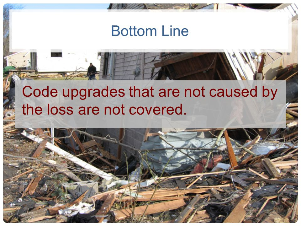 Code upgrades that are not caused by the loss are not covered.