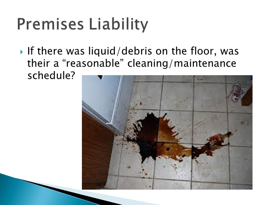 Premises Liability If there was liquid/debris on the floor, was their a reasonable cleaning/maintenance schedule
