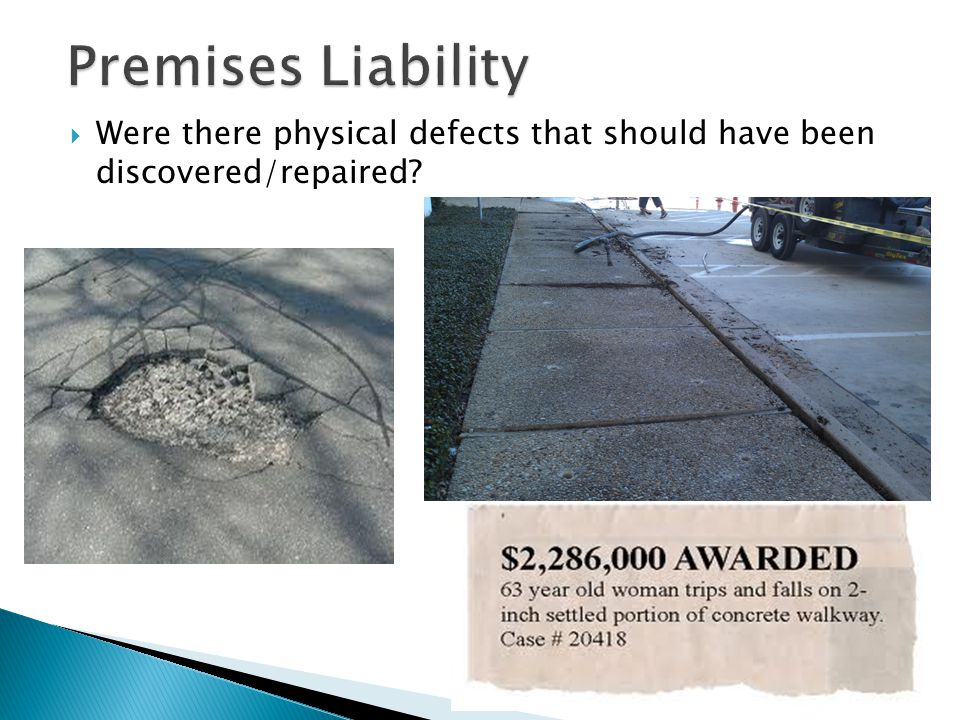 Premises Liability Were there physical defects that should have been discovered/repaired
