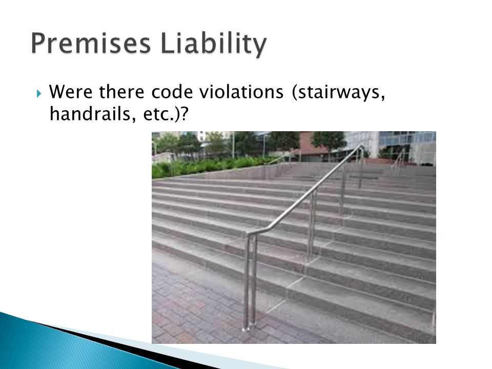 Premises Liability Were there code violations (stairways, handrails, etc.)