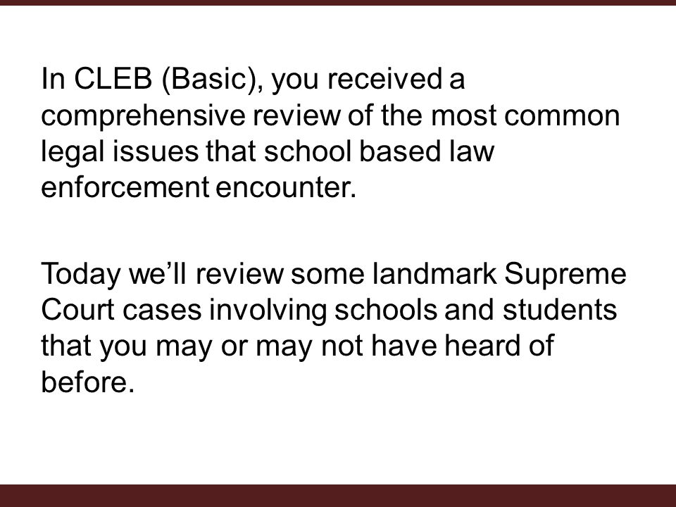 In CLEB (Basic), you received a comprehensive review of the most common legal issues that school based law enforcement encounter.