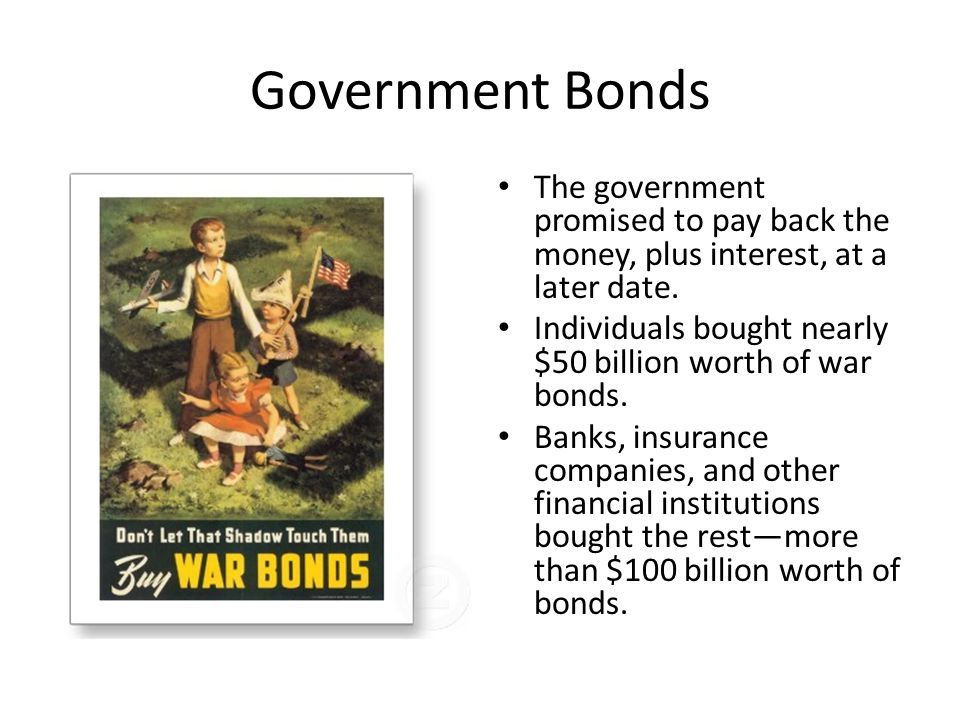 Government Bonds The government promised to pay back the money, plus interest, at a later date.