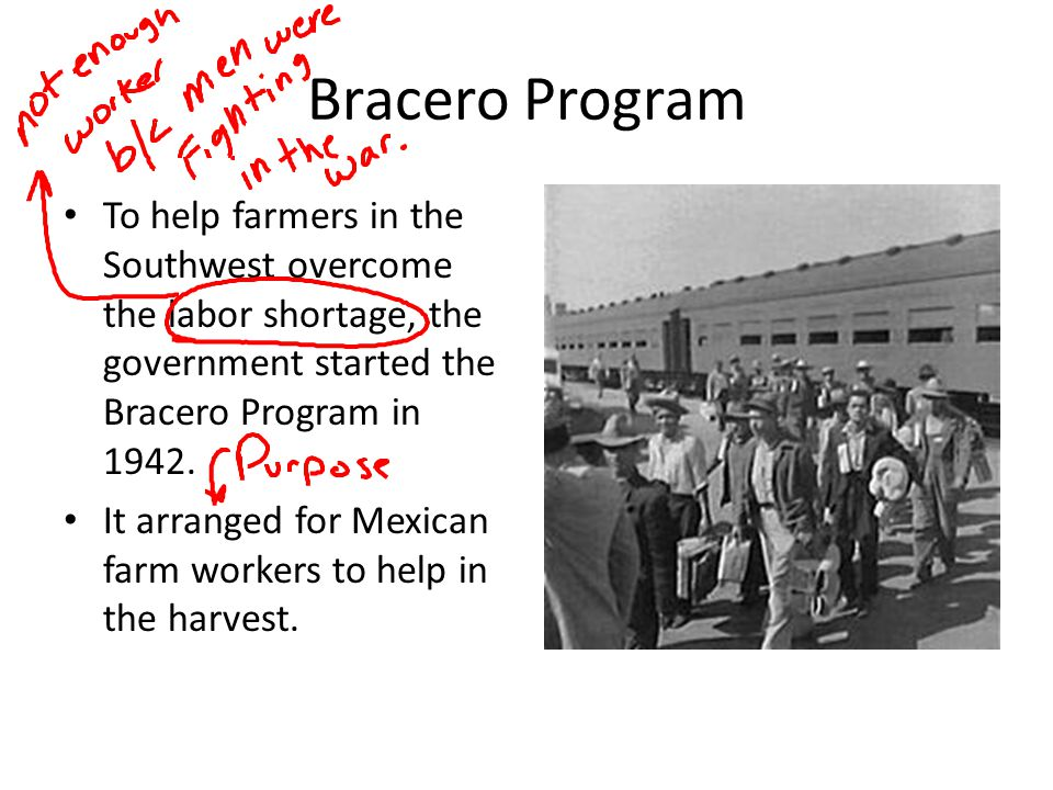 Bracero Program To help farmers in the Southwest overcome the labor shortage, the government started the Bracero Program in 1942.