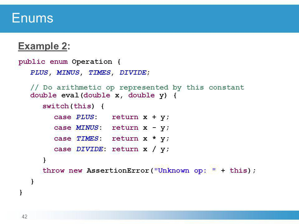 Enums Example 2: public enum Operation { PLUS, MINUS, TIMES, DIVIDE;