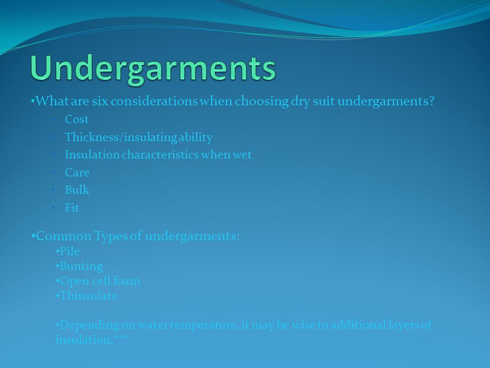 Undergarments What are six considerations when choosing dry suit undergarments Cost. Thickness/insulating ability.